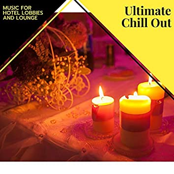 Ultimate Chill Out - Music For Hotel Lobbies And Lounge