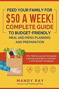 Feed Your Family for $50 a Week! Complete Guide to Budget-Friendly Meal and Menu Planning and Preparation: Tips, Tricks, and Hacks for Making Your Dollar Stretch Further - 3-Step Budget Technique by [Mandy  Ray]