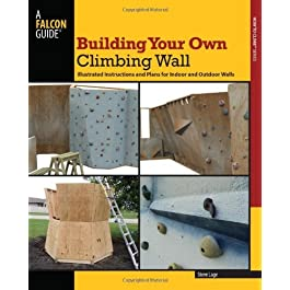 Building Your Own Climbing Wall: Illustrated Instructions and Plans for Indoor and Outdoor Walls (How To Climb Series)