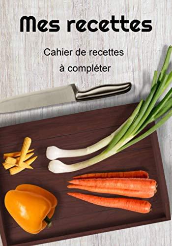 Mes recettes: Livre de recettes à compléter - Carnet pour 110 recettes - 1 page par recette - 111 pages - 7 X 10 pouces - fabriqué en France.