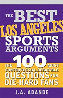 The Best Los Angeles Sports Arguments: The 100 Most Controversial, Debatable Questions for Die-Hard Fans (Best Sports Arguments)