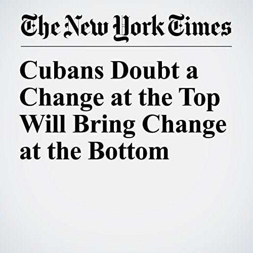 Cubans Doubt a Change at the Top Will Bring Change at the Bottom copertina