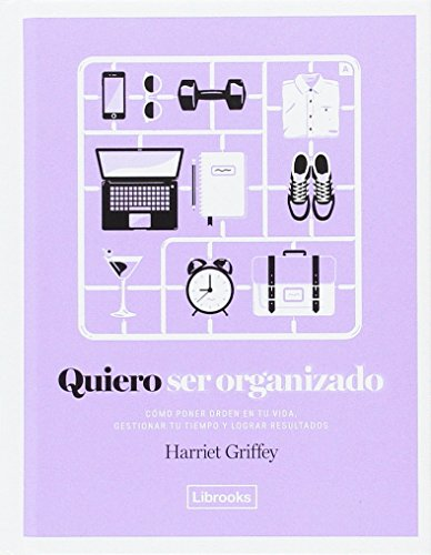 Quiero Ser Organizado, Cómo Poner Orden en tu Vida, Gestionar tu Tiempo y Lograr Resultados, Edición 1, Colección Eclectica