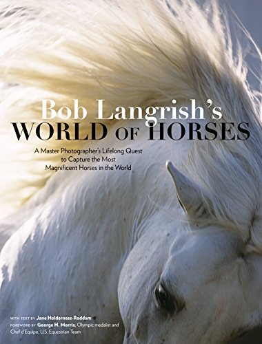 Bob Langrish's World of Horses: A Master Photographer's Lifelong Quest to Capture the Most Magnificent Horses in the World