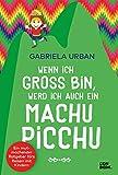 Wenn ich groß bin, werd' ich auch ein Machu Picchu: Ein Mut machender Ratgeber fürs Reisen mit Kindern