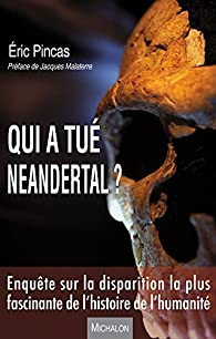 Qui a tué Neandertal ?: Enquête sur la disparition la plus fascinante de l'histoire de l'humanité - Préface de Jacques Malaterre par Eric Pincas