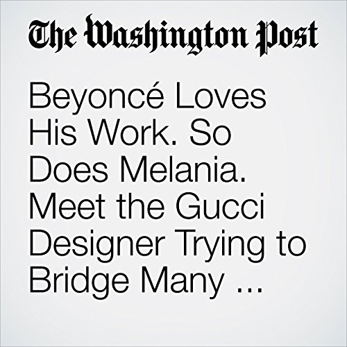Beyoncé Loves His Work. So Does Melania. Meet the Gucci Designer Trying to Bridge Many Divides. copertina
