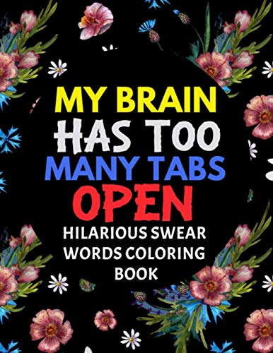 My Brain Has Too Many Tabs Open: Hilarious Swear Words Coloring Book: Swear Word Colouring Books for Adults: Swearing Colouring Book Pages for Stress ... Funny Journal and Adult Coloring Books)