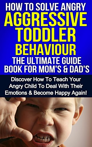 Parenting: How To Solve Angry Aggressive Toddler Behaviour, The Ultimate Guide Book For Mom's & Dad's: Discover How To Teach Your Angry Child To Deal With ... Happy Again (Parenting, Child Discipline 1)
