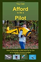 You Can Afford to Be a Pilot: A guide on how to become a pilot and fly for fun on a middle-income budget