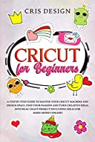 Cricut for Beginners: A Step by Step Guide to Master your Cricut Machine and Design Space. Find your Passion and Turn Creative Ideas into Real Craft Project (Including Ideas for Make Money Online)