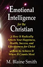 Emotional Intelligence for the Christian: How It Radically Affects Your Hapiness, Health, Success, and Effectiveness for Christ. How to Achieve It Where It Counts Most.