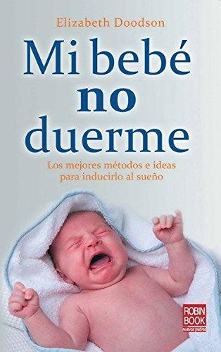 Mi bebé no duerme: Conozca los métodos más efectivos para enseñar a dormir a sus bebé: Los Mejores Metodos E Ideas Para Inducirlo Al Sueno (Bebe/nuevos Padres)