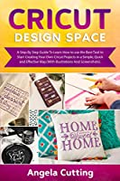 Cricut Design Space: A Step By Step Guide To Learn How to use the Best Tool to Start Creating Your Own Cricut Projects in a Simple, Quick and Effective Way.(With Illustrations And Screenshots).