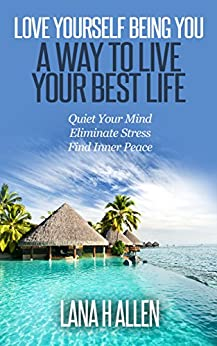 Love Yourself Being You: A Way to Live Your Best Life: Quiet Your Mind, Eliminate Stress, Find Inner Peace by [Lana H Allen]