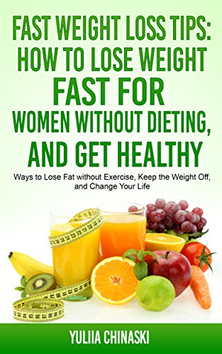 Fast Weight Loss Tips How To Lose Weight Fast For Women Without Dieting And Get Healthy Ways To Lose Fat Without Exercise Keep The Weight Off And Change Your Life Kindle