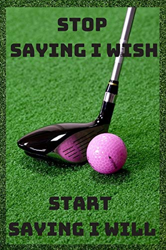 Stop saying i wish .Start saying i will: Notebook Paper in a line 120 pages.For amateurs and enthusiasts of the game of golf.Perfect gift idea.