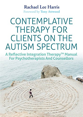 Contemplative Therapy for Clients on the Autism Spectrum: A Reflective Integration Therapy™ Manual