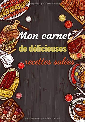 Mon Carnet de délicieuses recettes salées: Carnet à remplir de vos recettes d'entrées et de plats principaux   7x10 pouces   cadeau cuisinier amateur