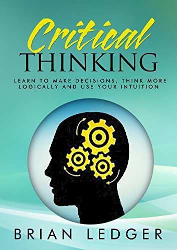 Critical Thinking: Learn to Make Decisions, Think More Logically and Use Your Intuition (High Achievers) (English Edition)