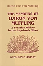 Memoirs Of Baron Von Muffling: A Prussian Officer in the Napoleonic Wars (Napoleonic Library Book 31)