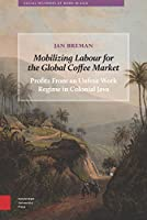 Mobilizing Labour for the Global Coffee Market: Profits from an Unfree Work Regime in Colonial Java (Social Histories of Work in Asia)