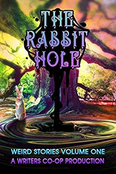 The Rabbit Hole: Weird Stories Volume One: A Writers Co-op Production by [Curtis Bausse, Atthys Gage, G.D. Deckard]