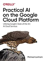 Practical AI on the Google Cloud Platform: Utilizing Google's State-of-the-Art AI Cloud Services Front Cover