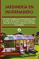 Jardinería en Invernadero: Una Guía Completa para Principiantes Sobre el Cultivo de Verduras y Frutas Orgánicas. Aprende a Construir y Mantener tu Propio Invernadero