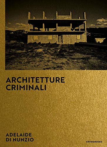 Architetture criminali. Ediz. italiana e inglese: Photographs by Adelaide di Nunzio