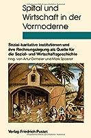 Spital und Wirtschaft in der Vormoderne: Sozial-karitative Institutionen und ihre Rechnungslegung als Quelle fuer die Sozial- und Wirtschaftsgeschichte