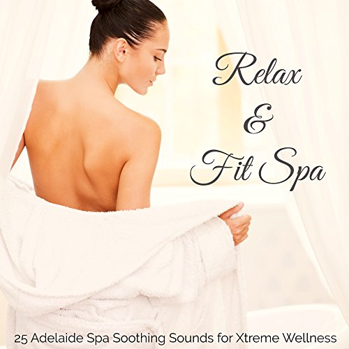 Relax & Fit Spa - Calming and Relaxing Music, 25 Adelaide Spa Soothing Sounds for Xtreme Wellness and Beauty Treatments