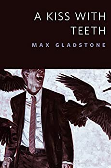 A Kiss With Teeth: A Tor.Com Original by [Max Gladstone]