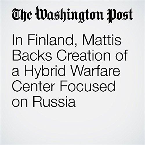 In Finland, Mattis Backs Creation of a Hybrid Warfare Center Focused on Russia copertina