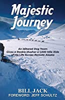 Majestic Journey: An Iditarod Dog Team Gives a Rookie Musher a 1,000 Mile Ride of His Life Across Remote Alaska