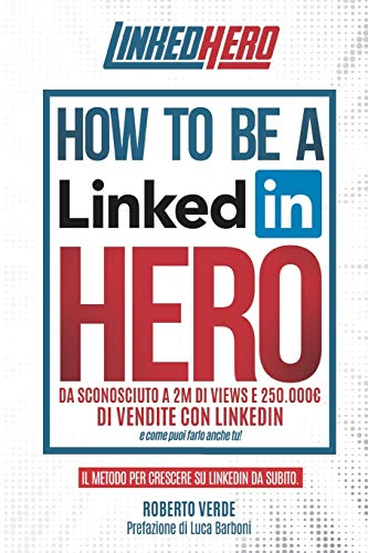 How to be a LinkedIn Hero: Da sconosciuto a 2 Milioni di views e 250.000 € di vendite con LinkedIn e come puoi farlo anche tu