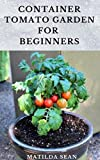 CONTAINER TOMATO GARDEN FOR BEGINNERS: Simple guides on how to plants and grow a healthy tomato container garden (English Edition)
