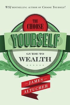 The Choose Yourself Guide To Wealth by [James Altucher]