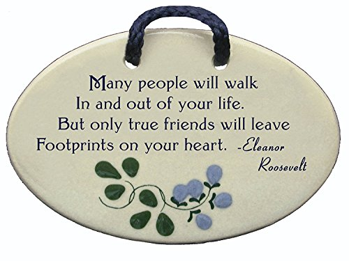 Many people will walk In and out of your life. But only true friends will leave Footprints on your heart. Eleanor Roosevelt. Ceramic wall plaques handmade in the USA for over 30 years.