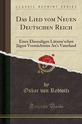Das Lied vom Neuen Deutschen Reich: Eines Ehemaligen Lützow'schen Jägers Vermächtniss An's Vaterland (Classic Reprint)