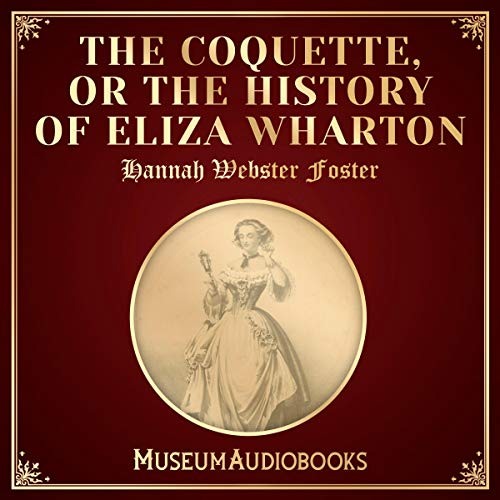 The Coquette, Or The History of Eliza Wharton                   By:                                                                                                                                 Hannah Webster Foster                               Narrated by:                                                                                                                                 Laura Orlando                      Length: 6 hrs and 52 mins     Not rated yet     Overall 0.0