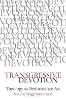 Transgressive Devotion: Theology as Performance Art