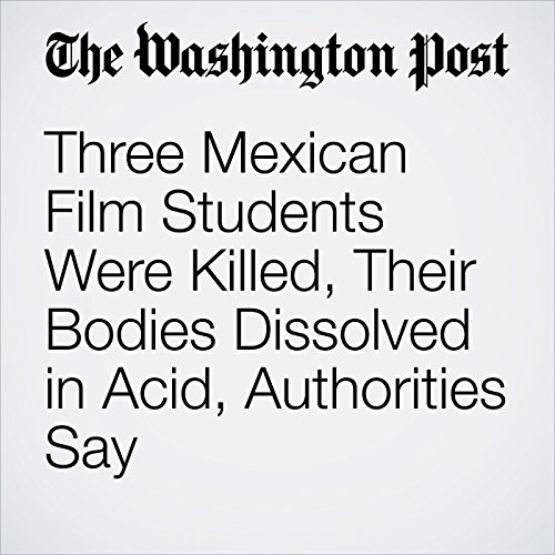 Three Mexican Film Students Were Killed, Their Bodies Dissolved in Acid, Authorities Say copertina