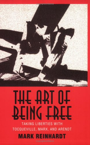 The Art of Being Free: Taking Liberties With Tocqueville, Marx, and Arendt (Contestations)