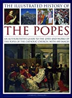 The Illustrated History of the Popes: An Authoritative Guide to the Lives and Works of the Popes of the Catholic Church, With 450 Images
