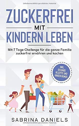 Zuckerfrei mit Kindern leben: Mit 7 Tage Challenge für die ganze Familie | zuckerfrei ernähren und kochen | inkl. gesunde Rezepte und Kinder-Bonus