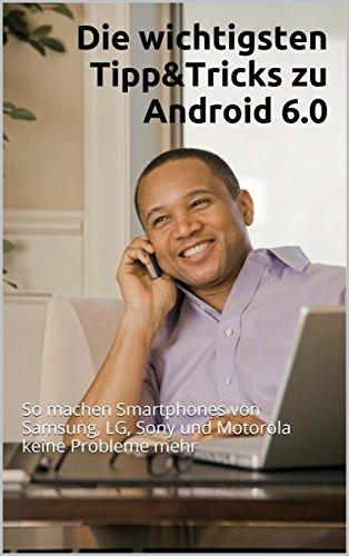 Die wichtigsten Tipp&Tricks zu Android 6.0: So machen Smartphones von Samsung, LG, Sony und Motorola keine Probleme mehr