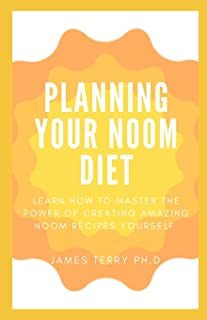 Planning Your Noom Diet: Learn How To Master The Power Of Creating Amazing Noom Recipes Yourself
