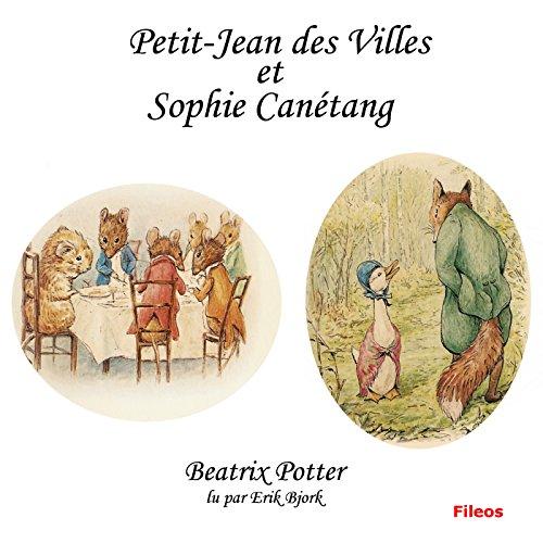 Petit-Jean des Villes et Sophie Canétang                   De :                                                                                                                                 Beatrix Potter                               Lu par :                                                                                                                                 Erik Bjork                      Durée : 17 min     Pas de notations     Global 0,0