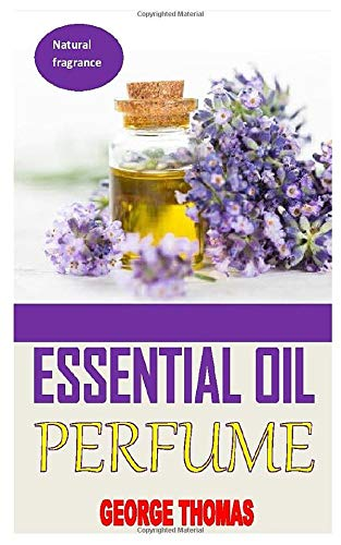 ESSENTIAL OIL PERFUME: Ultimate Recipes For Beginners - Learn How To Make Aromatic, Non-Toxic Organic Fragrances At Home! (Aromatherapy, Essential Oils, Homemade Perfume)